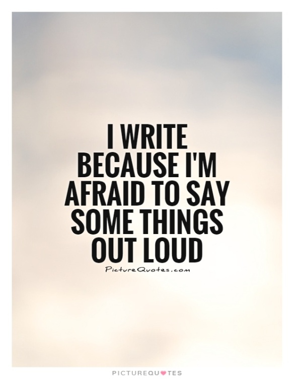 i-write-because-im-afraid-to-say-some-things-out-loud-quote-1.jpg